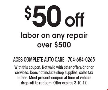 $50 off labor on any repair over $500. With this coupon. Not valid with other offers or prior services. Does not include shop supplies, sales tax or fees. Must present coupon at time of vehicle drop-off to redeem. Offer expires 3-10-17.