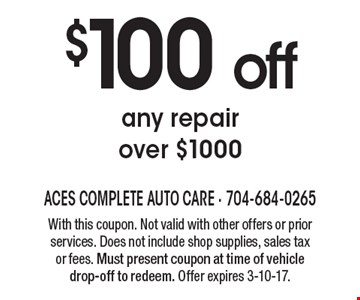 $100 off any repair over $1000. With this coupon. Not valid with other offers or prior services. Does not include shop supplies, sales tax or fees. Must present coupon at time of vehicle drop-off to redeem. Offer expires 3-10-17.