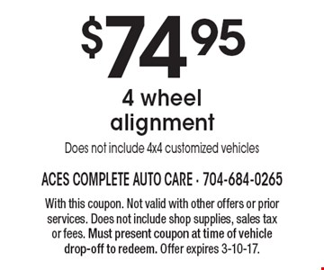 $74.95 4 wheel alignment. Does not include 4x4 customized vehicles. With this coupon. Not valid with other offers or prior services. Does not include shop supplies, sales tax or fees. Must present coupon at time of vehicle drop-off to redeem. Offer expires 3-10-17.