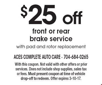 $25 off front or rear brake service with pad and rotor replacement. With this coupon. Not valid with other offers or prior services. Does not include shop supplies, sales tax or fees. Must present coupon at time of vehicle drop-off to redeem. Offer expires 3-10-17.