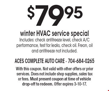 $79.95 winter HVAC service special Includes: check antifreeze level, check A/C performance, test for leaks, check oil. Freon, oil and antifreeze not included. With this coupon. Not valid with other offers or prior services. Does not include shop supplies, sales tax or fees. Must present coupon at time of vehicle drop-off to redeem. Offer expires 3-10-17.