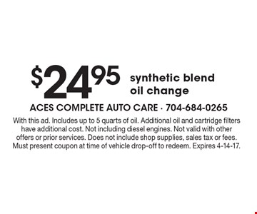 $24.95 synthetic blend oil change. With this ad. Includes up to 5 quarts of oil. Additional oil and cartridge filters have additional cost. Not including diesel engines. Not valid with other offers or prior services. Does not include shop supplies, sales tax or fees. Must present coupon at time of vehicle drop-off to redeem. Expires 4-14-17.