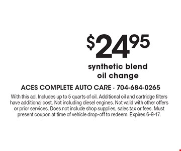 $24.95 synthetic blend oil change. With this ad. Includes up to 5 quarts of oil. Additional oil and cartridge filters have additional cost. Not including diesel engines. Not valid with other offers or prior services. Does not include shop supplies, sales tax or fees. Must present coupon at time of vehicle drop-off to redeem. Expires 6-9-17.