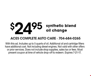 $24.95 synthetic blend oil change. With this ad. Includes up to 5 quarts of oil. Additional oil and cartridge filters have additional cost. Not including diesel engines. Not valid with other offers or prior services. Does not include shop supplies, sales tax or fees. Must present coupon at time of vehicle drop-off to redeem. Expires 7-21-17.
