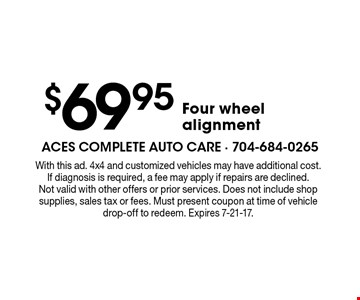 $69.95 four wheel alignment. With this ad. 4x4 and customized vehicles may have additional cost. If diagnosis is required, a fee may apply if repairs are declined. Not valid with other offers or prior services. Does not include shop supplies, sales tax or fees. Must present coupon at time of vehicle drop-off to redeem. Expires 7-21-17.