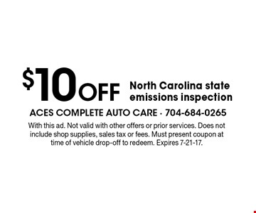 $10 off North Carolina state emissions inspection. With this ad. Not valid with other offers or prior services. Does not include shop supplies, sales tax or fees. Must present coupon at time of vehicle drop-off to redeem. Expires 7-21-17.