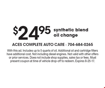 $24.95 synthetic blend oil change. With this ad. Includes up to 5 quarts of oil. Additional oil and cartridge filters have additional cost. Not including diesel engines. Not valid with other offers or prior services. Does not include shop supplies, sales tax or fees. Must present coupon at time of vehicle drop-off to redeem. Expires 8-25-17.