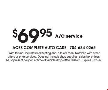 $69.95 A/C service. With this ad. Includes leak testing and .5 lb of Freon. Not valid with other offers or prior services. Does not include shop supplies, sales tax or fees. Must present coupon at time of vehicle drop-off to redeem. Expires 8-25-17.