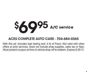 $69.95 A/C service. With this ad. Includes leak testing and .5 lb of Freon. Not valid with other offers or prior services. Does not include shop supplies, sales tax or fees. Must present coupon at time of vehicle drop-off to redeem. Expires 9-29-17.