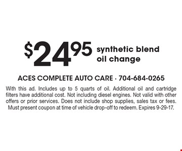 $24.95 synthetic blend oil change. With this ad. Includes up to 5 quarts of oil. Additional oil and cartridge filters have additional cost. Not including diesel engines. Not valid with other offers or prior services. Does not include shop supplies, sales tax or fees. Must present coupon at time of vehicle drop-off to redeem. Expires 9-29-17.