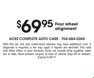 $69.95 Four wheel alignment. With this ad. 4x4 and customized vehicles may have additional cost. If diagnosis is required, a fee may apply if repairs are declined. Not valid with other offers or prior services. Does not include shop supplies, sales tax or fees. Must present coupon at time of vehicle drop-off to redeem. Expires 9-29-17.