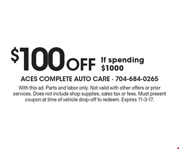 $100 Off If spending $1000. With this ad. Parts and labor only. Not valid with other offers or prior services. Does not include shop supplies, sales tax or fees. Must present coupon at time of vehicle drop-off to redeem. Expires 11-3-17.