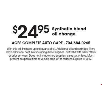 $24.95 Synthetic blend oil change. With this ad. Includes up to 5 quarts of oil. Additional oil and cartridge filters have additional cost. Not including diesel engines. Not valid with other offers or prior services. Does not include shop supplies, sales tax or fees. Must present coupon at time of vehicle drop-off to redeem. Expires 11-3-17.