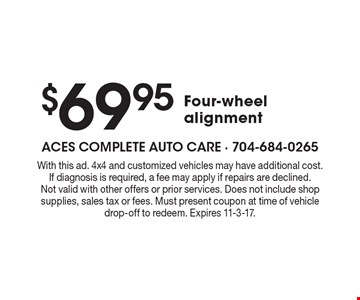 $69.95 Four wheel alignment. With this ad. 4x4 and customized vehicles may have additional cost. If diagnosis is required, a fee may apply if repairs are declined. Not valid with other offers or prior services. Does not include shop supplies, sales tax or fees. Must present coupon at time of vehicle drop-off to redeem. Expires 11-3-17.
