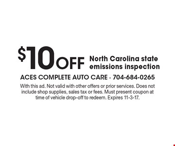 $10 Off North Carolina state emissions inspection. With this ad. Not valid with other offers or prior services. Does not include shop supplies, sales tax or fees. Must present coupon at time of vehicle drop-off to redeem. Expires 11-3-17.