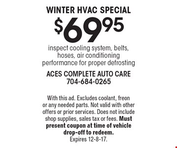 WINTER HVAC SPECIAL $69.95 inspect cooling system, belts, hoses, air conditioning performance for proper defrosting. With this ad. Excludes coolant, freon or any needed parts. Not valid with other offers or prior services. Does not include shop supplies, sales tax or fees. Must present coupon at time of vehicle drop-off to redeem. Expires 12-8-17.
