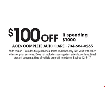 $100 Off If spending $1000. With this ad. Excludes tire purchases. Parts and labor only. Not valid with other offers or prior services. Does not include shop supplies, sales tax or fees. Must present coupon at time of vehicle drop-off to redeem. Expires 12-8-17.