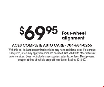 $69.95 Four-wheel alignment. With this ad. 4x4 and customized vehicles may have additional cost. If diagnosis is required, a fee may apply if repairs are declined. Not valid with other offers or prior services. Does not include shop supplies, sales tax or fees. Must present coupon at time of vehicle drop-off to redeem. Expires 12-8-17.