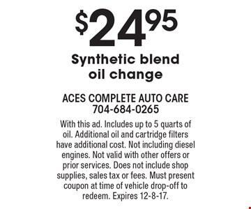$24.95 Synthetic blend oil change. With this ad. Includes up to 5 quarts of oil. Additional oil and cartridge filters have additional cost. Not including diesel engines. Not valid with other offers or prior services. Does not include shop supplies, sales tax or fees. Must present coupon at time of vehicle drop-off to redeem. Expires 12-8-17.