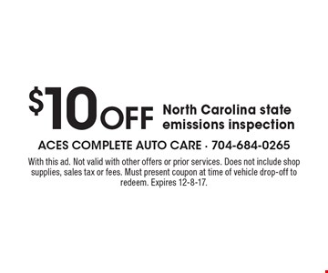 $10 Off North Carolina state emissions inspection. With this ad. Not valid with other offers or prior services. Does not include shop supplies, sales tax or fees. Must present coupon at time of vehicle drop-off to redeem. Expires 12-8-17.
