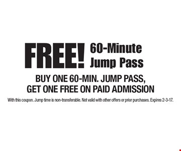 FREE! 60-Minute Jump Pass BUY ONE 60-MIN. JUMP PASS, GET ONE FREE ON PAID ADMISSION. With this coupon. Jump time is non-transferable. Not valid with other offers or prior purchases. Expires 2-3-17.