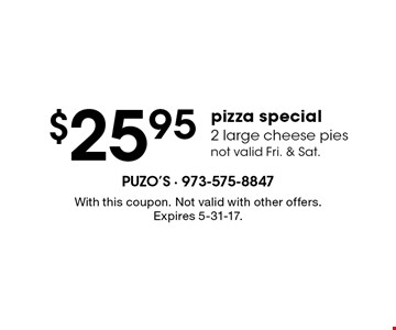 $25.95 pizza special. 2 large cheese pies not valid Fri. & Sat.. With this coupon. Not valid with other offers. Expires 5-31-17.