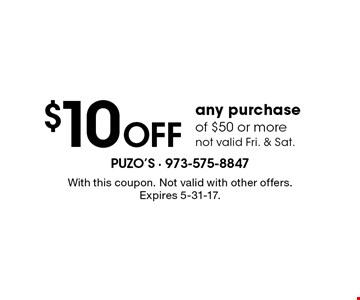 $10 off any purchase of $50 or more - not valid Fri. & Sat.. With this coupon. Not valid with other offers. Expires 5-31-17.