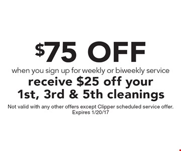 $75 OFF When you sign up for weekly or biweekly service receive $25 off your 1st, 3rd & 5th cleanings. Not valid with any other offers except Clipper scheduled service offer. Expires 1/20/17