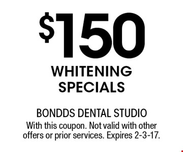 $150 WHITENING SPECIALS. With this coupon. Not valid with other offers or prior services. Expires 2-3-17.