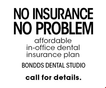 no insurance, no problem. affordable in-office dental insurance plan. call for details.