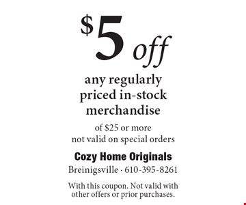 $5 off any regularly priced in-stock merchandise of $25 or more. Not valid on special orders. With this coupon. Not valid with other offers or prior purchases.