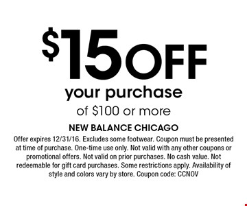 $15 Off your purchaseof $100 or more. Offer expires 12/31/16. Excludes some footwear. Coupon must be presented at time of purchase. One-time use only. Not valid with any other coupons or promotional offers. Not valid on prior purchases. No cash value. Not redeemable for gift card purchases. Some restrictions apply. Availability of style and colors vary by store. Coupon code: CCNOV