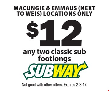 $12 any two classic sub footlongs.  Macungie & Emmaus (next to Weis) locations only. Not good with other offers. Expires 2-3-17.