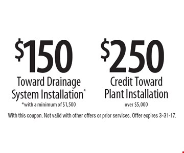 $150 Toward Drainage System Installation*. *With a minimum of $1,500. $250 Credit Toward Plant Installation, over $5,000 . With this coupon. Not valid with other offers or prior services. Offer expires 3-31-17.