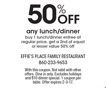 50% Off any lunch/dinner, buy 1 lunch/dinner entree at regular price, get a 2nd of equal or lesser value 50% off. With this coupon. Not valid with other offers. Dine in only. Excludes holidays and $10 dinner special. 1 coupon per table. Offer expires 2-3-17.