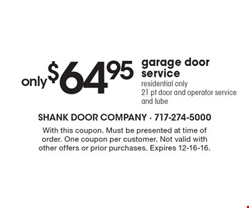 Only $64.95 Garage Door Service. Residential only. 21 pt door and operator service and lube. With this coupon. Must be presented at time of order. One coupon per customer. Not valid with other offers or prior purchases. Expires 12-16-16.