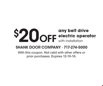 $20 Off Any Belt Drive Electric Operator With Installation. With this coupon. Not valid with other offers or prior purchases. Expires 12-16-16.