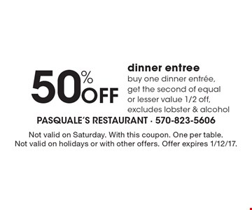 50% Off dinner entree. Buy one dinner entree, get the second of equal or lesser value 1/2 off, excludes lobster & alcohol. Not valid on Saturday. With this coupon. One per table. Not valid on holidays or with other offers. Offer expires 1/12/17.
