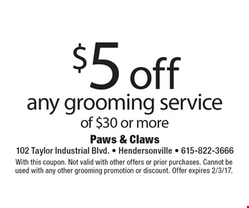 $5 off any grooming service of $30 or more. With this coupon. Not valid with other offers or prior purchases. Cannot be used with any other grooming promotion or discount. Offer expires 2/3/17.