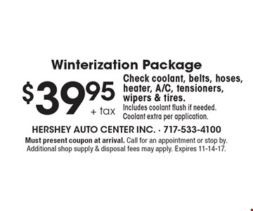 Winterization Package $39.95 + tax. Check coolant, belts, hoses, heater, A/C, tensioners, wipers & tires. Includes coolant flush if needed. Coolant extra per application. Must present coupon at arrival. Call for an appointment or stop by. Additional shop supply & disposal fees may apply. Expires 11-14-17.