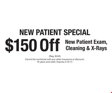 New Patient Special - $150 Off New Patient Exam, Cleaning & X-Rays. (Reg. $345). Cannot be combined with any other insurance or discount. 18 years and older. Expires 2-10-17.