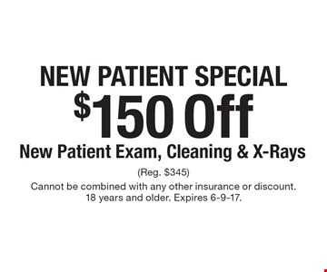 New Patient Special $150 Off New Patient Exam, Cleaning & X-Rays. (Reg. $345) Cannot be combined with any other insurance or discount. 18 years and older. Expires 6-9-17.