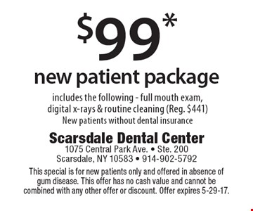 $99 new patient package. Includes the following full mouth exam, digital x-rays & routine cleaning (Reg. $441). New patients without dental insurance. This special is for new patients only and offered in absence of gum disease. This offer has no cash value and cannot be combined with any other offer or discount. Offer expires 5-29-17.