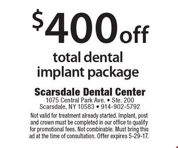 $400 off total dental implant package. Not valid for treatment already started. Implant, post and crown must be completed in our office to qualify for promotional fees. Not combinable. Must bring this ad at the time of consultation. Offer expires 5-29-17.