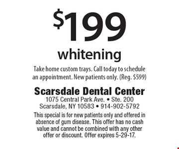 $199 whitening. Take home custom trays. Call today to schedule an appointment. New patients only. (Reg. $599). This special is for new patients only and offered in absence of gum disease. This offer has no cash value and cannot be combined with any other offer or discount. Offer expires 5-29-17.