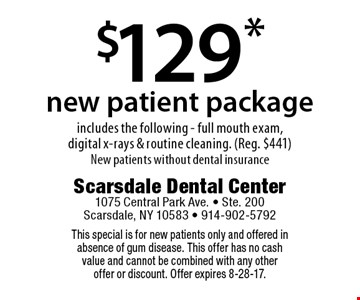 $129* new patient package. Includes the following - full mouth exam, digital x-rays & routine cleaning. Reg. $441. New patients without dental insurance. This special is for new patients only and offered in absence of gum disease. This offer has no cash value and cannot be combined with any other offer or discount. Offer expires 8-28-17.