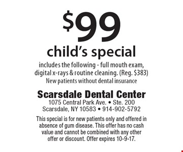 $99 child's special includes the following - full mouth exam, digital x-rays & routine cleaning. (Reg. $383) New patients without dental insurance. This special is for new patients only and offered in absence of gum disease. This offer has no cash value and cannot be combined with any other offer or discount. Offer expires 10-9-17.
