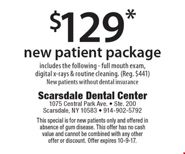 $129* new patient package includes the following - full mouth exam, digital x-rays & routine cleaning. (Reg. $441) New patients without dental insurance. This special is for new patients only and offered in absence of gum disease. This offer has no cash value and cannot be combined with any other offer or discount. Offer expires 10-9-17.