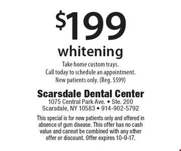 $199 whitening Take home custom trays. Call today to schedule an appointment. New patients only. (Reg. $599). This special is for new patients only and offered in absence of gum disease. This offer has no cash value and cannot be combined with any other offer or discount. Offer expires 10-9-17.