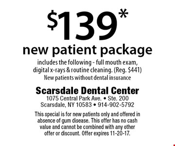 $139* new patient package. Includes the following - full mouth exam, digital x-rays & routine cleaning. (Reg. $441) New patients without dental insurance. This special is for new patients only and offered in absence of gum disease. This offer has no cash value and cannot be combined with any other offer or discount. Offer expires 11-20-17.